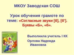 МКОУ Заводская СОШ Урок обучения грамоте по теме: «Согласные звуки [б], [б']