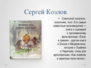 Сергей Козлов Cоветский писатель-сказочник, поэт. Его самые известные произве