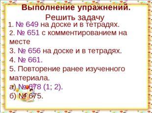Выполнение упражнений. Решить задачу 1. № 649 на доске и в тетрадях. 2. № 651