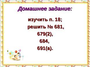 Домашнее задание: изучить п. 18; решить № 681, 679(2), 684, 691(а). http://ai