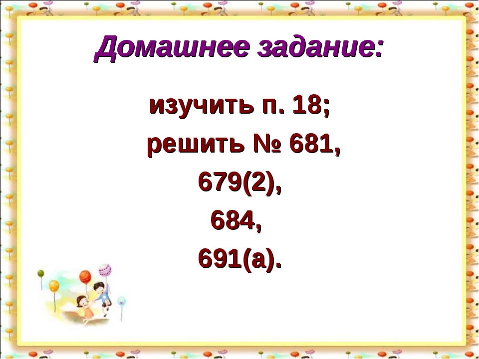 Домашнее задание: изучить п. 18; решить № 681, 679(2), 684, 691(а). http://ai...