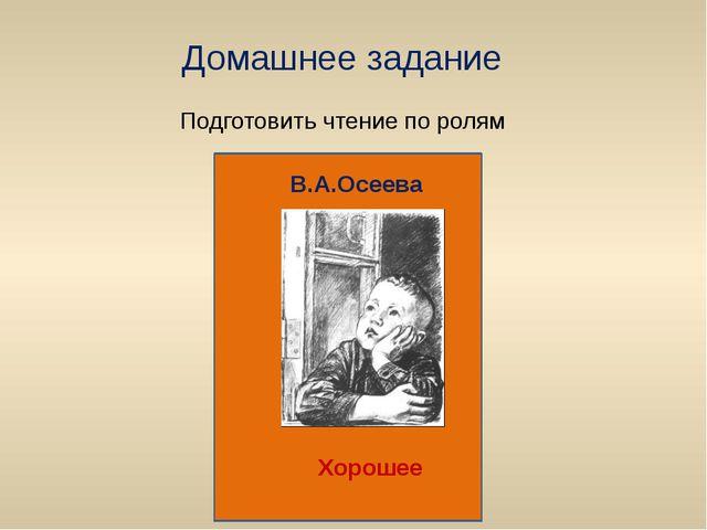 Домашнее задание Подготовить чтение по ролям В.А.Осеева В.А.Осеева Хорошее