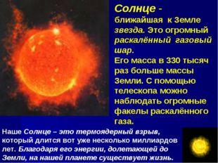 Солнце - ближайшая к Земле звезда. Это огромный раскалённый газовый шар. Его