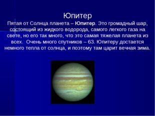 Юпитер Пятая от Солнца планета – Юпитер. Это громадный шар, состоящий из жидк