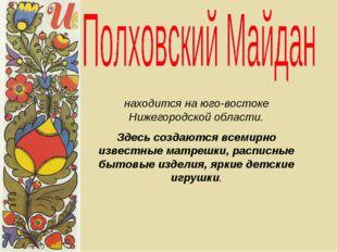 находится на юго-востоке Нижегородской области. Здесь создаются всемирно изве
