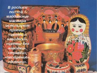 В росписи полхов – майданские мастера используют приемы: «цветы с наводкой»,