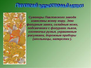 Сувениры Павловского завода известны всему миру. Это фигурные замки, складные