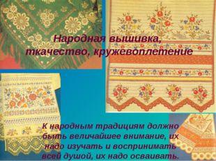 Народная вышивка, ткачество, кружевоплетение К народным традициям должно быть
