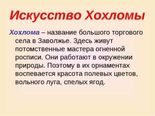 Искусство Хохломы Хохлома – название большого торгового села в Заволжье. Здес