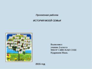 Проектная работа ИСТОРИЯ МОЕЙ СЕМЬИ Выполнил: ученик 2 класса МБОУ СЯВСКАЯ С