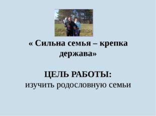 « Сильна семья – крепка держава» ЦЕЛЬ РАБОТЫ: изучить родословную семьи