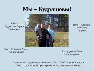 Мы – Кудряшовы! Семья моих родителей возникла в 2004г. В 2006 г. родился я, а