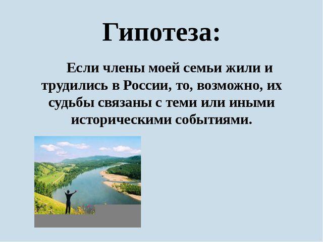Гипотеза: Если члены моей семьи жили и трудились в России, то, возможно, их...