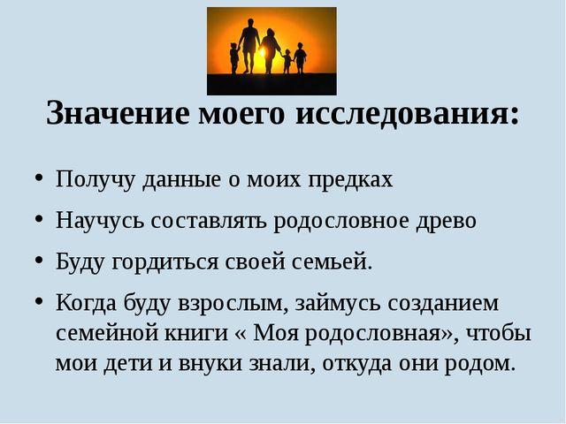 Значение моего исследования: Получу данные о моих предках Научусь составлять...