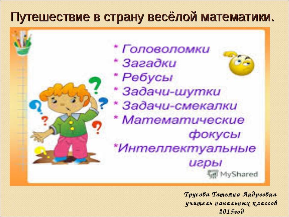 Путешествие в страну весёлой математики. Трусова Татьяна Андреевна учитель на...