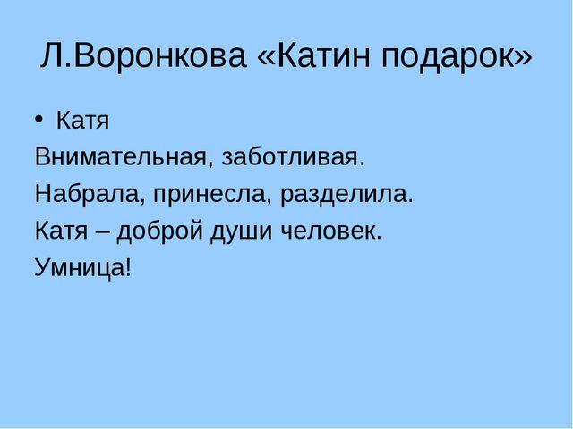 Л.Воронкова «Катин подарок» Катя Внимательная, заботливая. Набрала, принесла,...