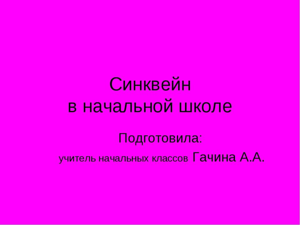 Синквейн в начальной школе Подготовила: учитель начальных классов Гачина А.А.