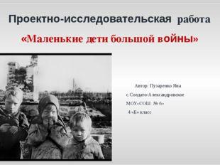 Проектно-исследовательская работа «Маленькие дети большой войны» Автор: Пуза