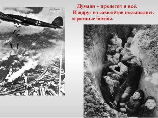 Думали – пролетят и всё. И вдруг из самолётов посыпались огромные бомбы.