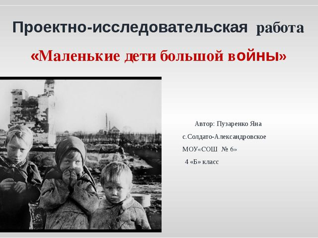 Проектно-исследовательская работа «Маленькие дети большой войны» Автор: Пуза...