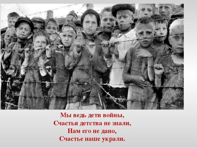 Мы ведь дети войны, Счастья детства не знали, Нам его не дано, Счастье наше у...