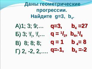 Даны геометрические прогрессии. Найдите g=3, b4. А)1; 3; 9;… Б) 3; 3/2, 3/4…
