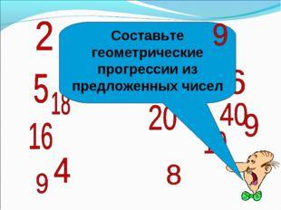 Составьте геометрические прогрессии из предложенных чисел