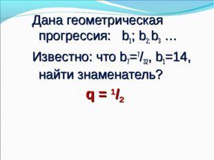 Дана геометрическая прогрессия: b1; b2; b3 … Известно: что b7=7/32, b1=14, на