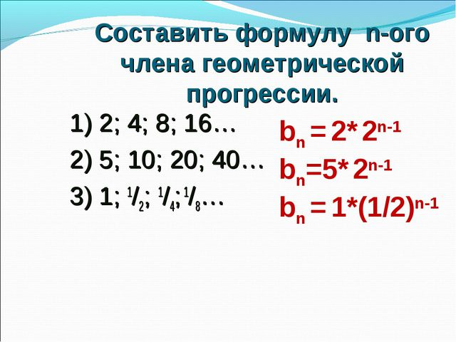 Составить формулу n-ого члена геометрической прогрессии. 1) 2; 4; 8; 16… 2) 5...