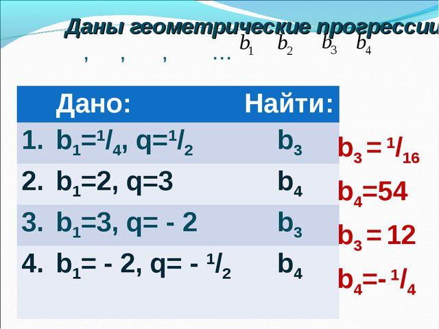 Даны геометрические прогрессии: , , , … b3 = 1/16 b4=54 b3 = 12 b4=- 1/4 Да...