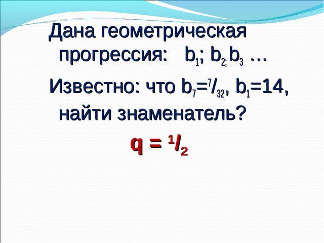 Дана геометрическая прогрессия: b1; b2; b3 … Известно: что b7=7/32, b1=14, на...