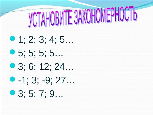 1; 2; 3; 4; 5… 5; 5; 5; 5… 3; 6; 12; 24… -1; 3; -9; 27… 3; 5; 7; 9…