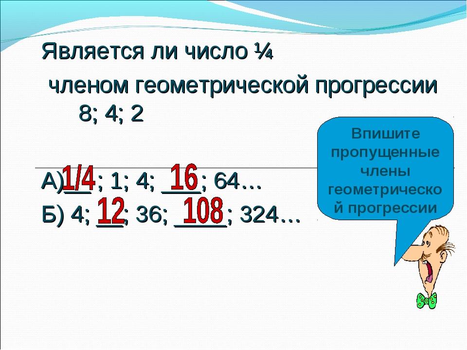 Является ли число ¼ членом геометрической прогрессии 8; 4; 2 А)__ ; 1; 4; ___...