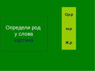 Определи род у слова картина Ж.р м.р Ср.р