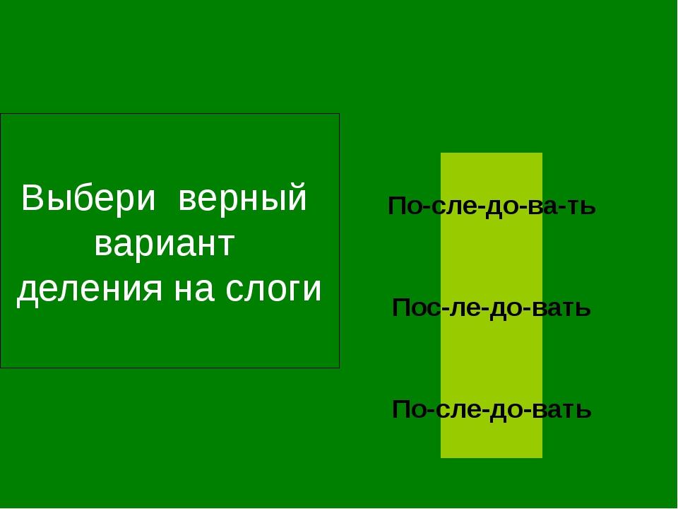 Выбери верный вариант деления на слоги По-сле-до-вать По-сле-до-ва-ть Пос-ле...