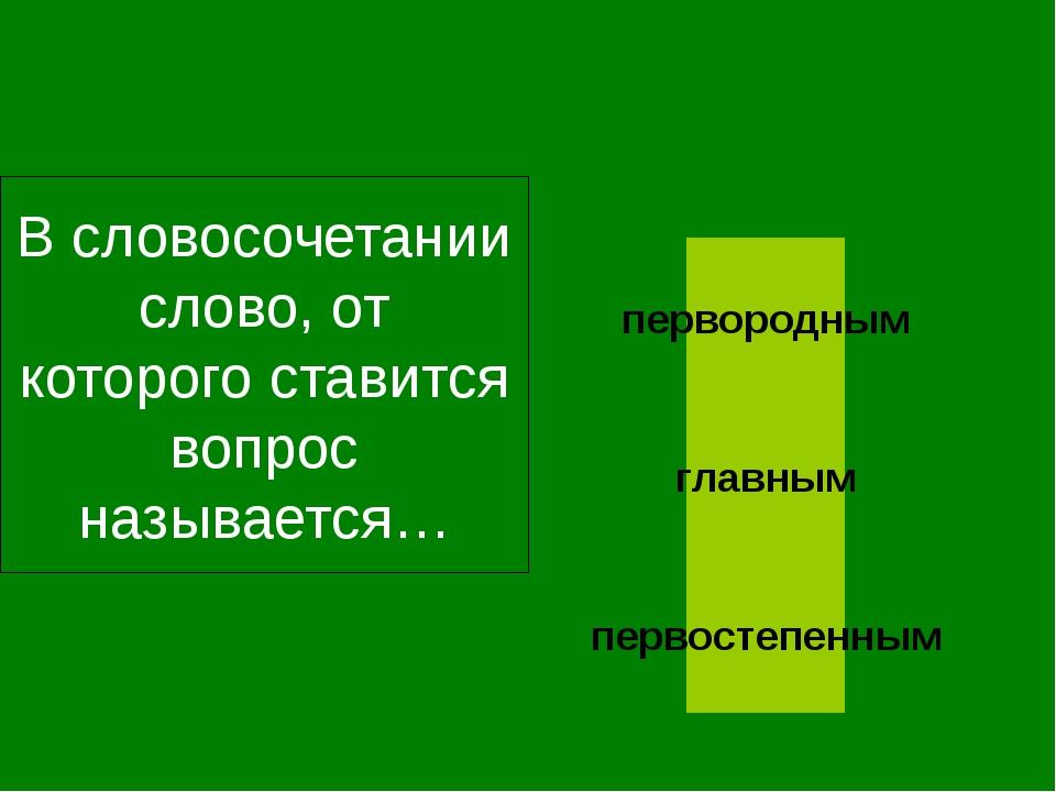 В словосочетании слово, от которого ставится вопрос называется… главным перв...