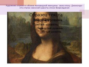 Художник отразил в облике миловидной женщины свою эпоху. Джоконда – это этало