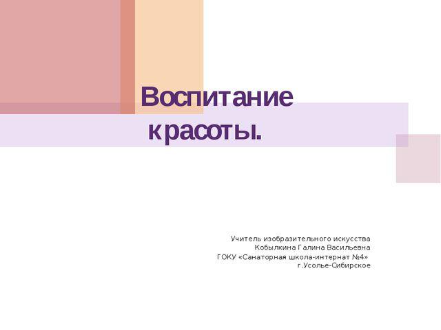 Воспитание красоты. Учитель изобразительного искусства Кобылкина Галина Васи...