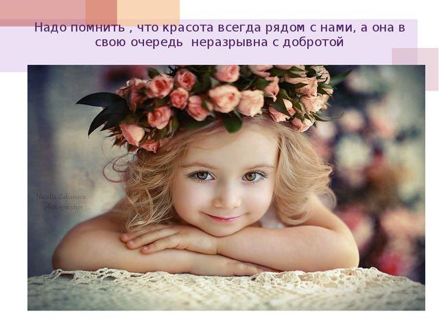 Надо помнить , что красота всегда рядом с нами, а она в свою очередь неразрыв...