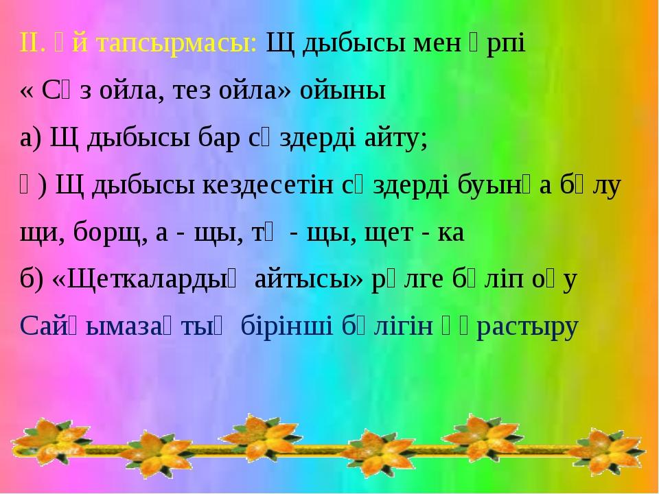 ІІ. Үй тапсырмасы: Щ дыбысы мен әрпі « Сөз ойла, тез ойла» ойыны а) Щ дыбысы...