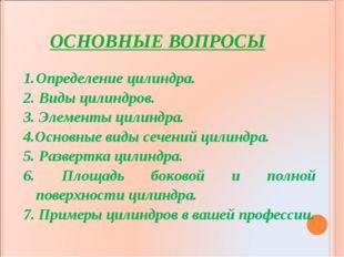 ОСНОВНЫЕ ВОПРОСЫ Определение цилиндра. 2. Виды цилиндров. 3. Элементы цилиндр