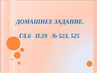 ДОМАШНЕЕ ЗАДАНИЕ.  ГЛ.6 П.59 № 523, 525