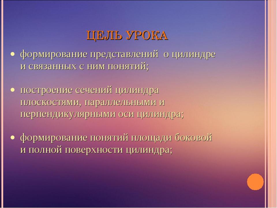 ЦЕЛЬ УРОКА формирование представлений о цилиндре и связанных с ним понятий; п...