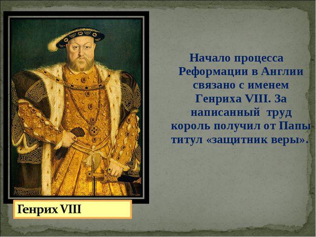 Начало процесса Реформации в Англии связано с именем Генриха VIII. За написа...