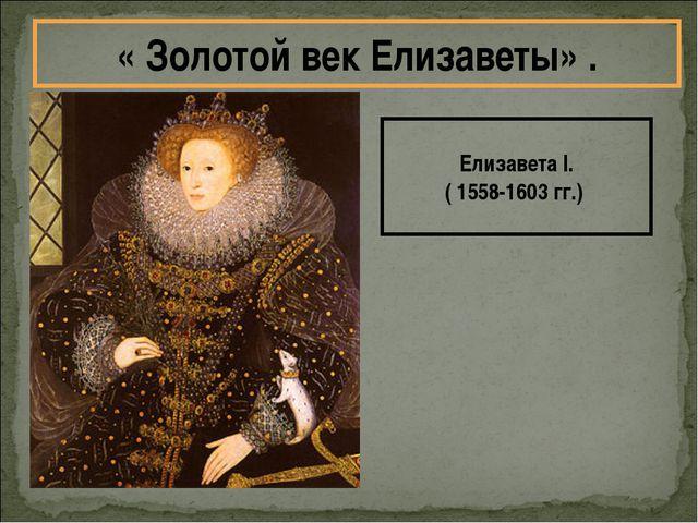 Елизавета I. ( 1558-1603 гг.) « Золотой век Елизаветы» .
