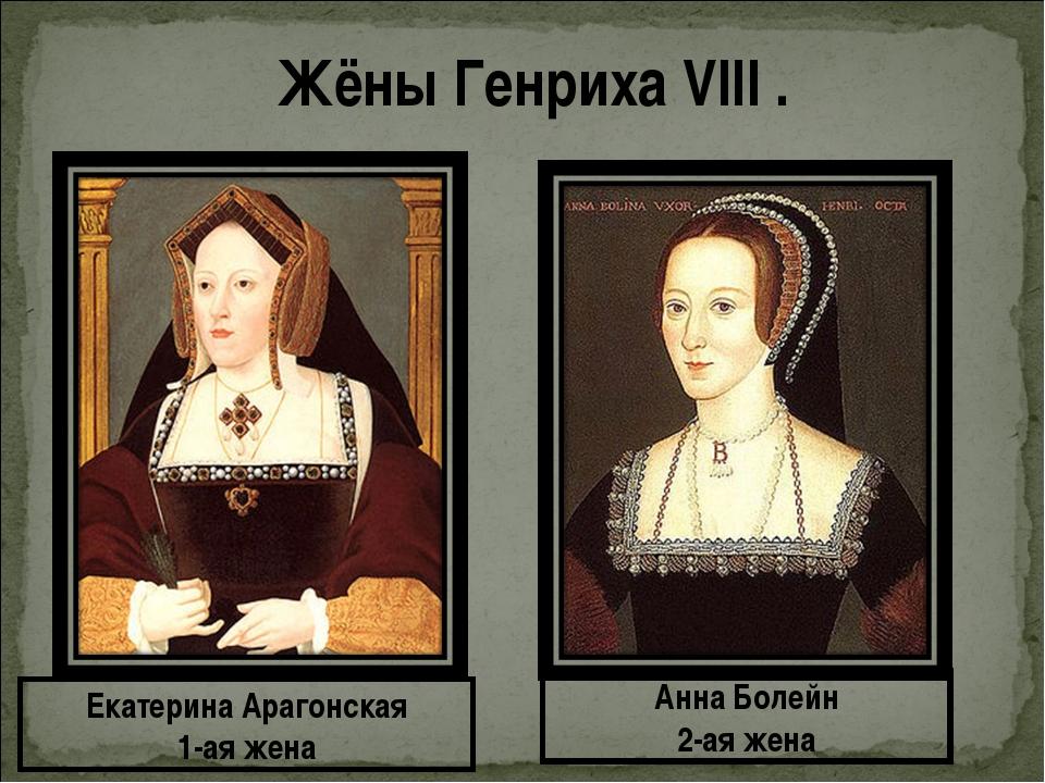 Жёны Генриха VIII . Екатерина Арагонская 1-ая жена Анна Болейн 2-ая жена