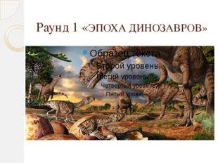 Раунд 1 «ЭПОХА ДИНОЗАВРОВ»