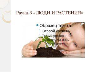 Раунд 3 «ЛЮДИ И РАСТЕНИЯ»