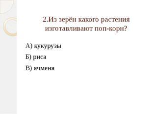 2.Из зерён какого растения изготавливают поп-корн? А) кукурузы Б) риса В) ячм