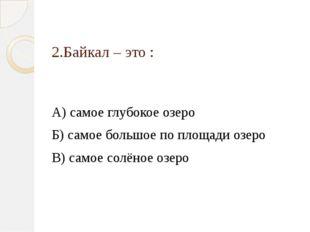2.Байкал – это : А) самое глубокое озеро Б) самое большое по площади озеро В)